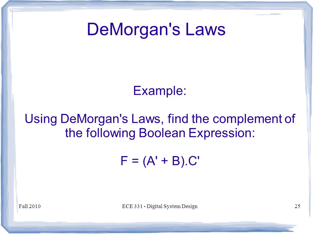 Fall 2010ECE Digital System Design25 DeMorgan s Laws Example: Using DeMorgan s Laws, find the complement of the following Boolean Expression: F = (A + B).C