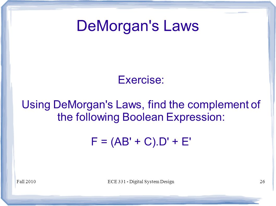 Fall 2010ECE Digital System Design26 DeMorgan s Laws Exercise: Using DeMorgan s Laws, find the complement of the following Boolean Expression: F = (AB + C).D + E