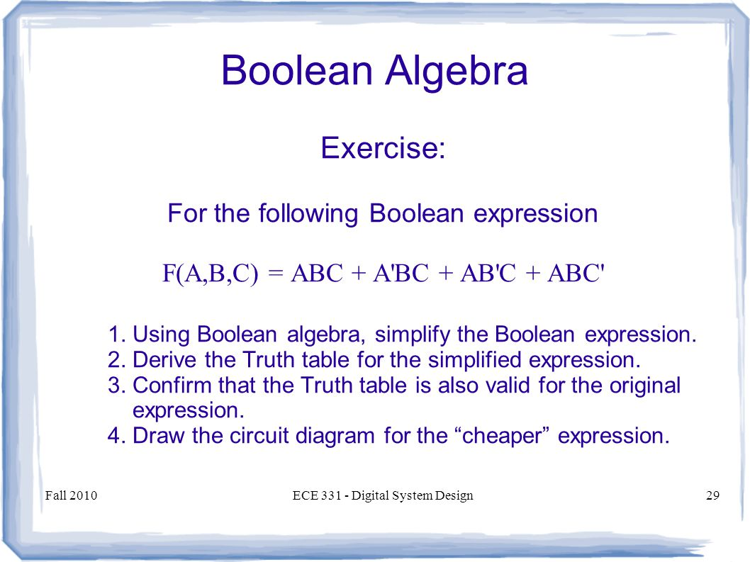 Fall 2010ECE Digital System Design29 Boolean Algebra Exercise: For the following Boolean expression F(A,B,C) = ABC + A BC + AB C + ABC 1.