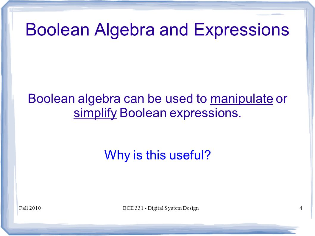 Fall 2010ECE Digital System Design4 Boolean Algebra and Expressions Boolean algebra can be used to manipulate or simplify Boolean expressions.