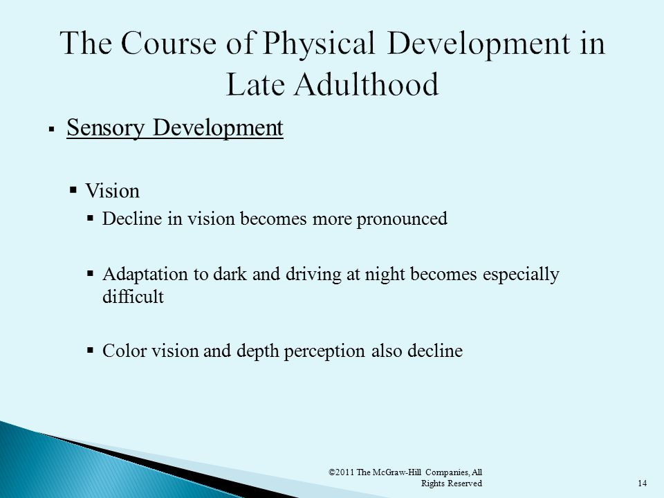14  Sensory Development  Vision  Decline in vision becomes more pronounced  Adaptation to dark and driving at night becomes especially difficult  Color vision and depth perception also decline ©2011 The McGraw-Hill Companies, All Rights Reserved