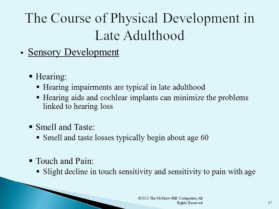 17  Sensory Development  Hearing:  Hearing impairments are typical in late adulthood  Hearing aids and cochlear implants can minimize the problems linked to hearing loss  Smell and Taste:  Smell and taste losses typically begin about age 60  Touch and Pain:  Slight decline in touch sensitivity and sensitivity to pain with age ©2011 The McGraw-Hill Companies, All Rights Reserved