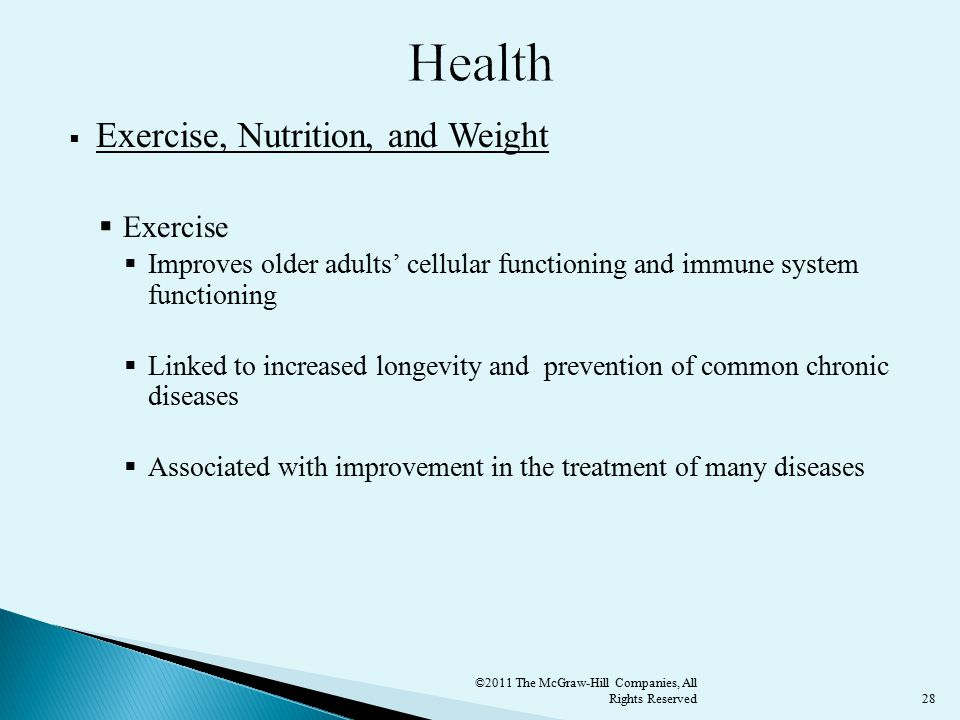 28  Exercise, Nutrition, and Weight  Exercise  Improves older adults' cellular functioning and immune system functioning  Linked to increased longevity and prevention of common chronic diseases  Associated with improvement in the treatment of many diseases ©2011 The McGraw-Hill Companies, All Rights Reserved