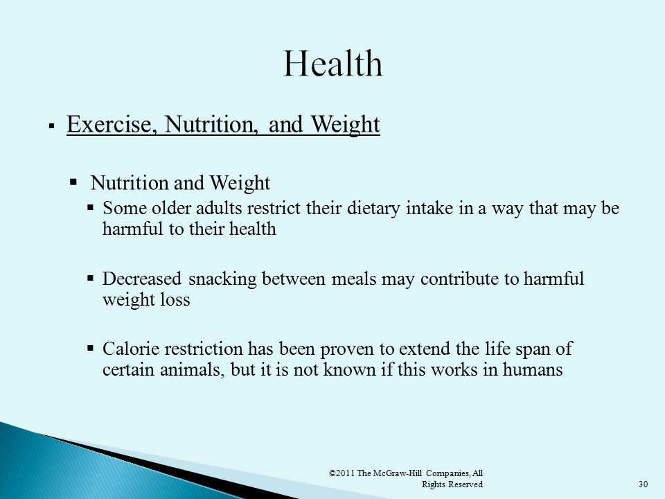 30  Exercise, Nutrition, and Weight  Nutrition and Weight  Some older adults restrict their dietary intake in a way that may be harmful to their health  Decreased snacking between meals may contribute to harmful weight loss  Calorie restriction has been proven to extend the life span of certain animals, but it is not known if this works in humans ©2011 The McGraw-Hill Companies, All Rights Reserved