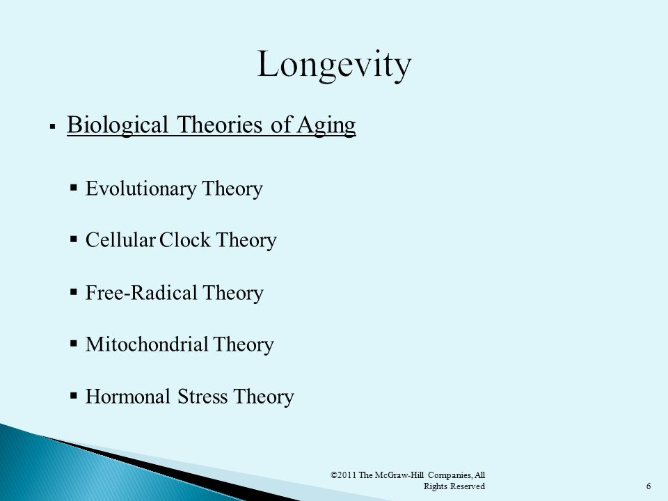 6  Biological Theories of Aging  Evolutionary Theory  Cellular Clock Theory  Free-Radical Theory  Mitochondrial Theory  Hormonal Stress Theory ©2011 The McGraw-Hill Companies, All Rights Reserved