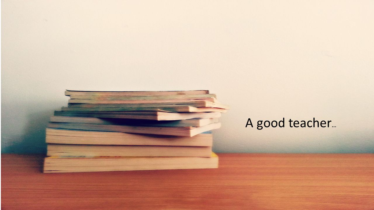A good teacher …