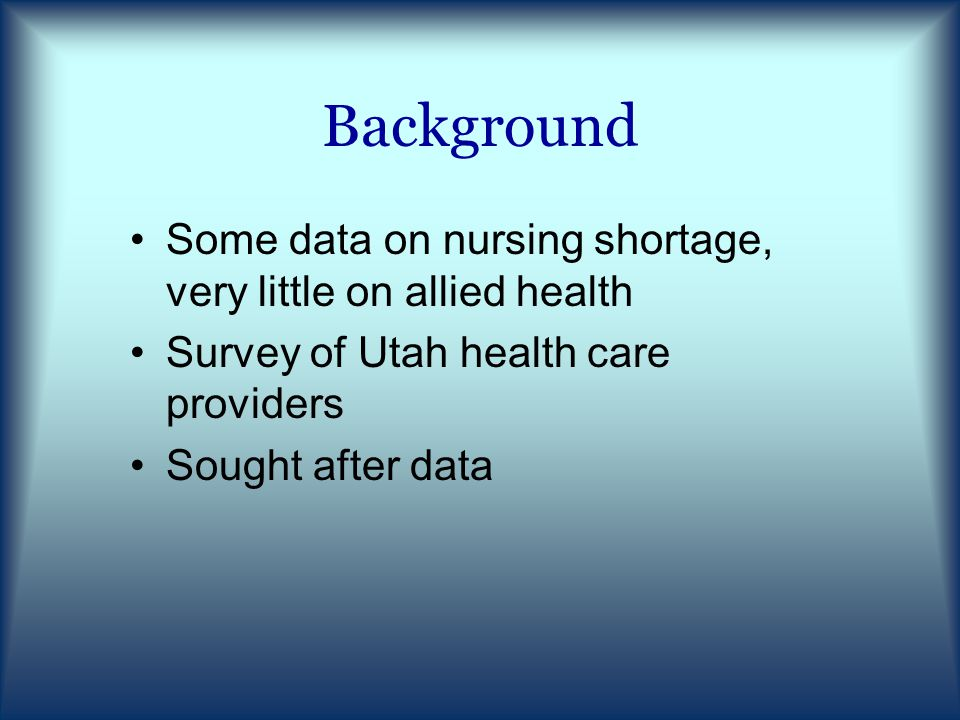 Background Some data on nursing shortage, very little on allied health Survey of Utah health care providers Sought after data