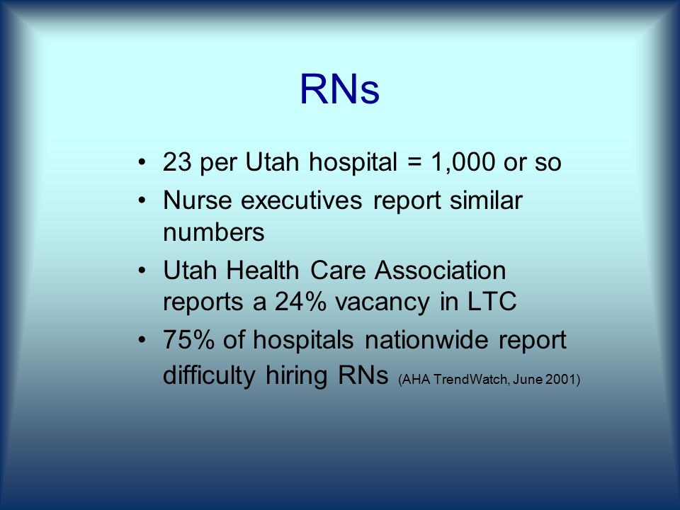 RNs 23 per Utah hospital = 1,000 or so Nurse executives report similar numbers Utah Health Care Association reports a 24% vacancy in LTC 75% of hospitals nationwide report difficulty hiring RNs (AHA TrendWatch, June 2001)