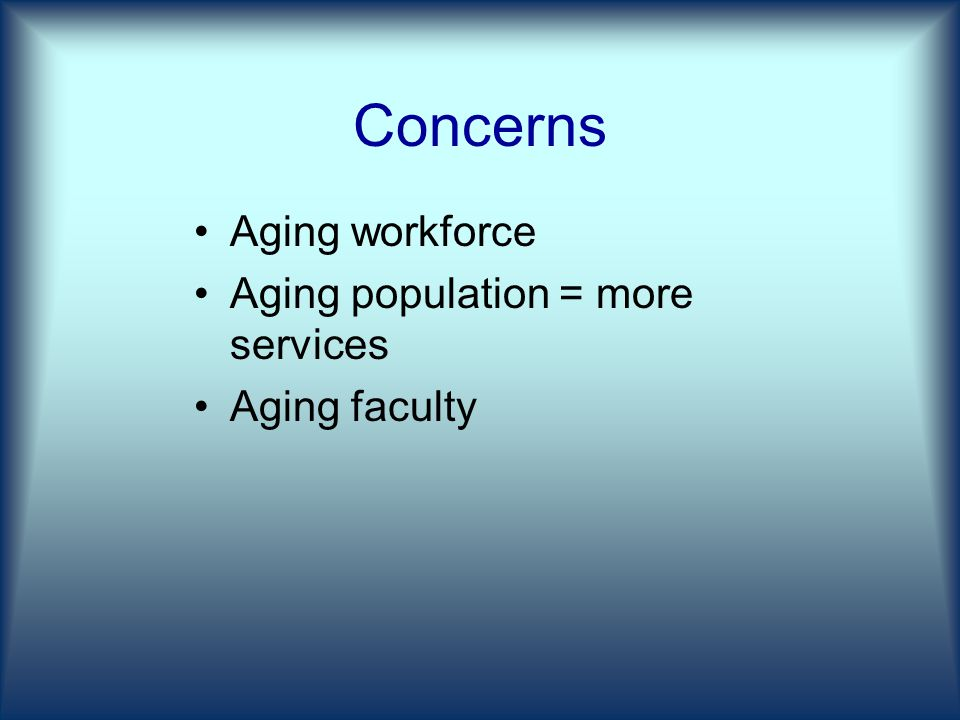 Concerns Aging workforce Aging population = more services Aging faculty