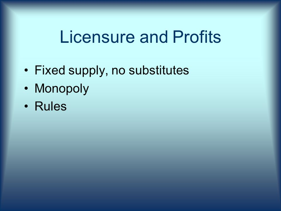 Licensure and Profits Fixed supply, no substitutes Monopoly Rules
