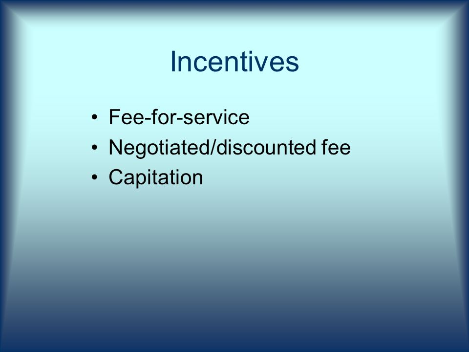 Incentives Fee-for-service Negotiated/discounted fee Capitation