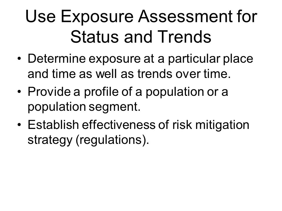 Use Exposure Assessment for Status and Trends Determine exposure at a particular place and time as well as trends over time.