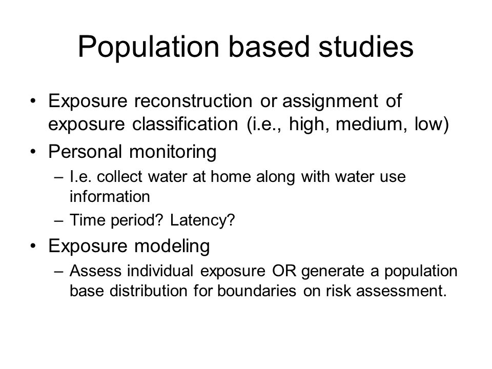 Population based studies Exposure reconstruction or assignment of exposure classification (i.e., high, medium, low) Personal monitoring –I.e.