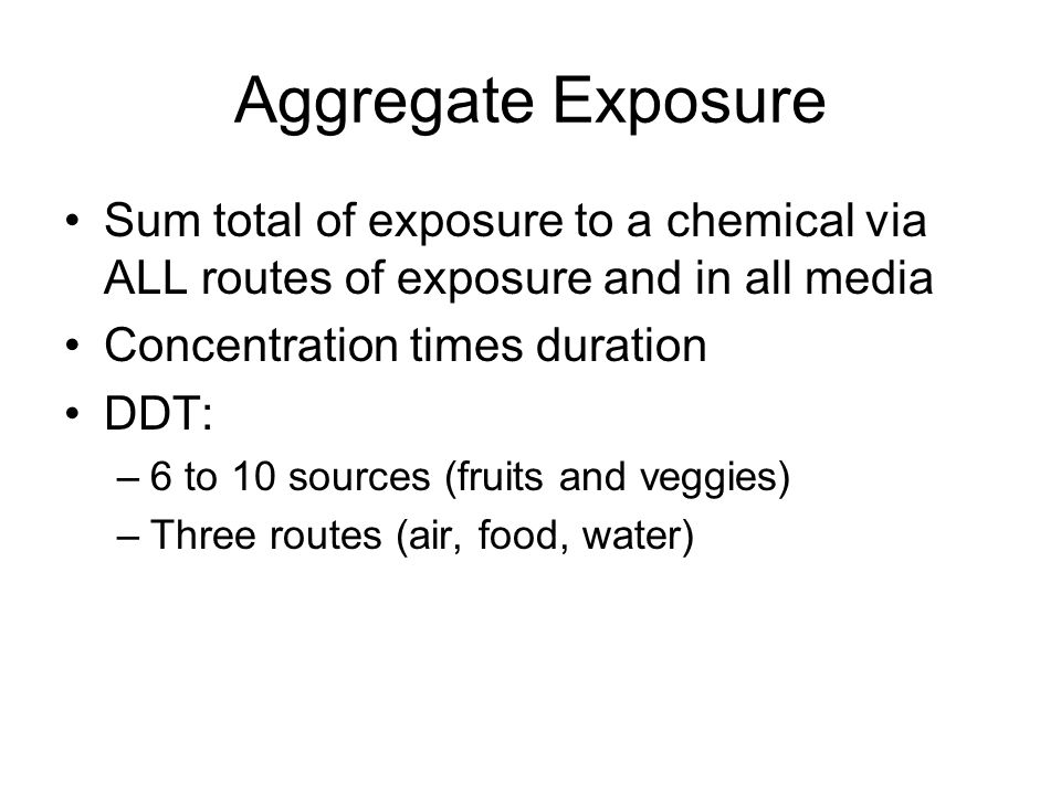 Aggregate Exposure Sum total of exposure to a chemical via ALL routes of exposure and in all media Concentration times duration DDT: –6 to 10 sources (fruits and veggies) –Three routes (air, food, water)