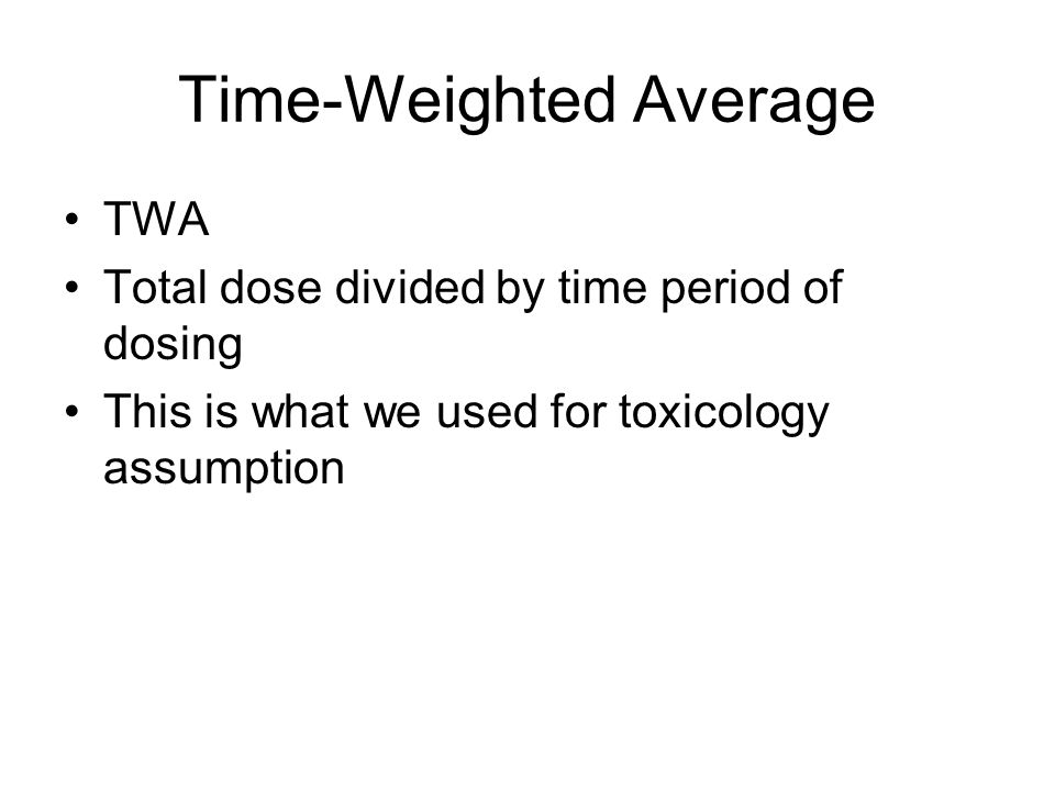Time-Weighted Average TWA Total dose divided by time period of dosing This is what we used for toxicology assumption