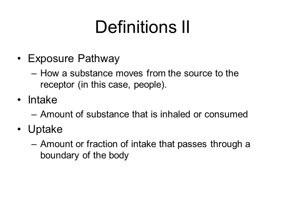 Definitions II Exposure Pathway –How a substance moves from the source to the receptor (in this case, people).
