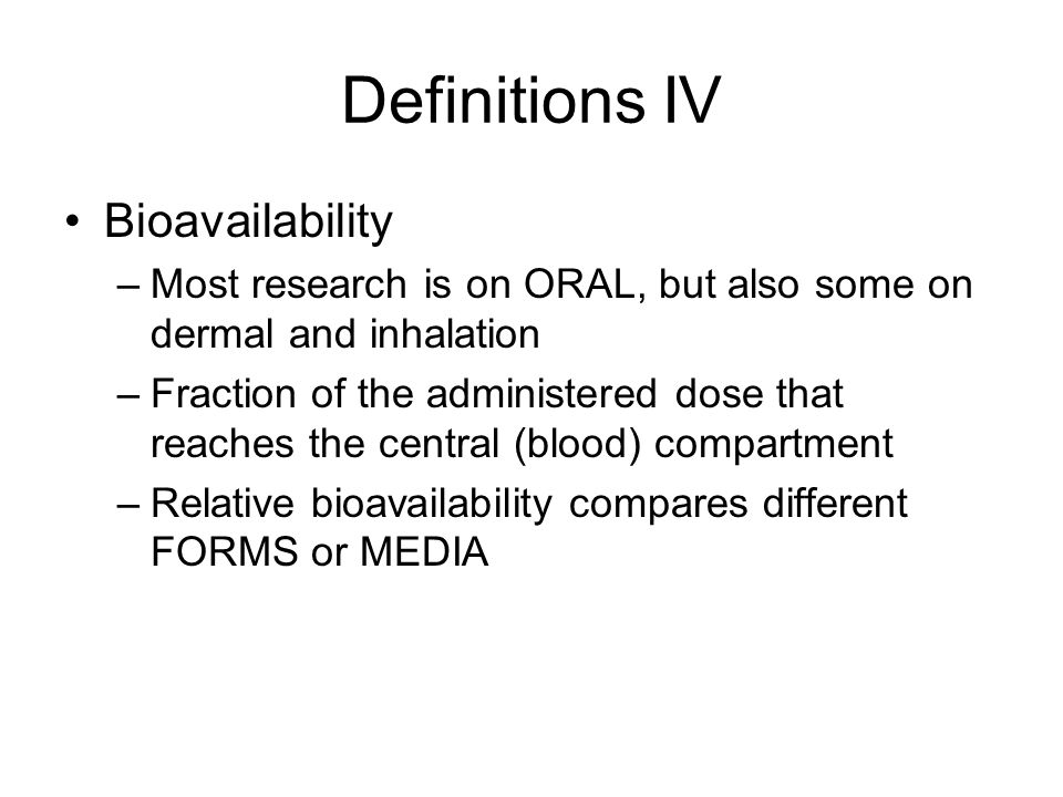 Definitions IV Bioavailability –Most research is on ORAL, but also some on dermal and inhalation –Fraction of the administered dose that reaches the central (blood) compartment –Relative bioavailability compares different FORMS or MEDIA