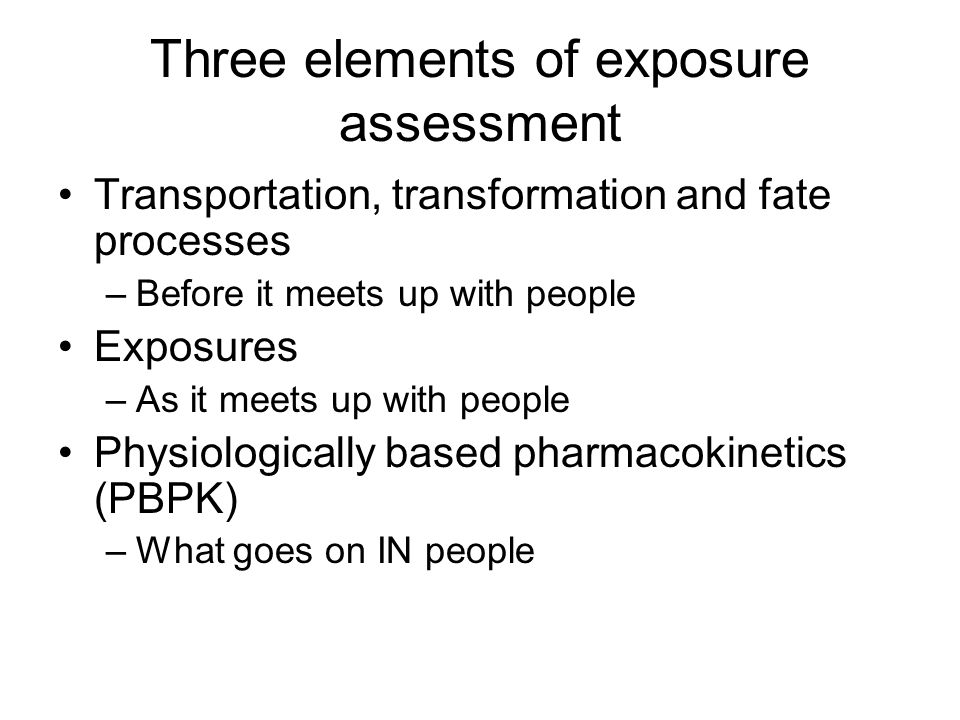 Three elements of exposure assessment Transportation, transformation and fate processes –Before it meets up with people Exposures –As it meets up with people Physiologically based pharmacokinetics (PBPK) –What goes on IN people