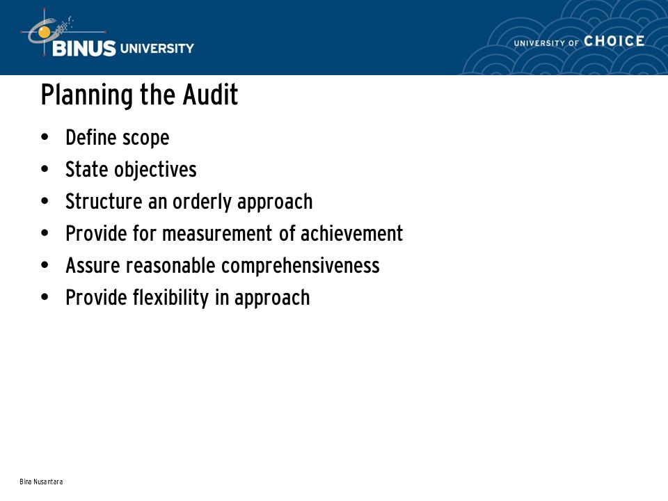 Bina Nusantara Planning the Audit Define scope State objectives Structure an orderly approach Provide for measurement of achievement Assure reasonable comprehensiveness Provide flexibility in approach
