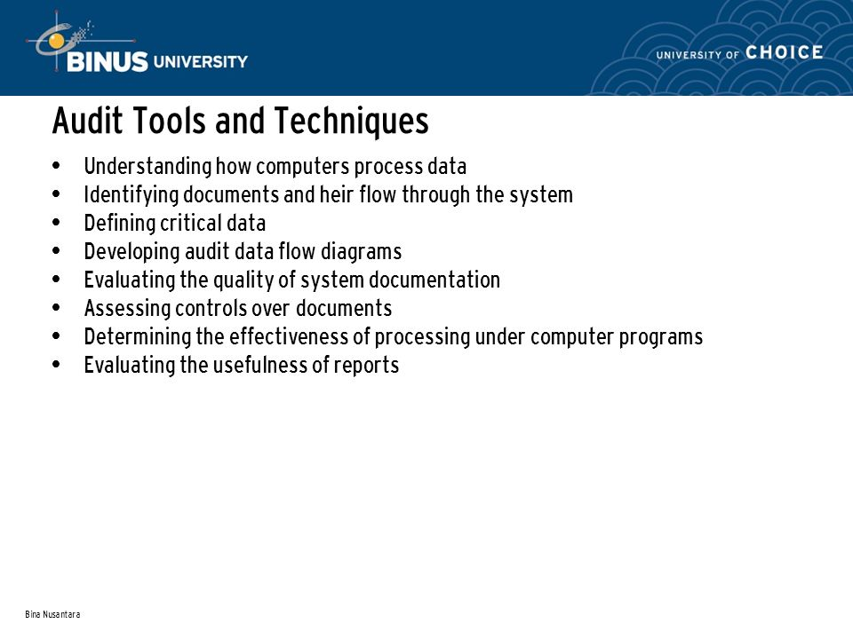 Bina Nusantara Audit Tools and Techniques Understanding how computers process data Identifying documents and heir flow through the system Defining critical data Developing audit data flow diagrams Evaluating the quality of system documentation Assessing controls over documents Determining the effectiveness of processing under computer programs Evaluating the usefulness of reports