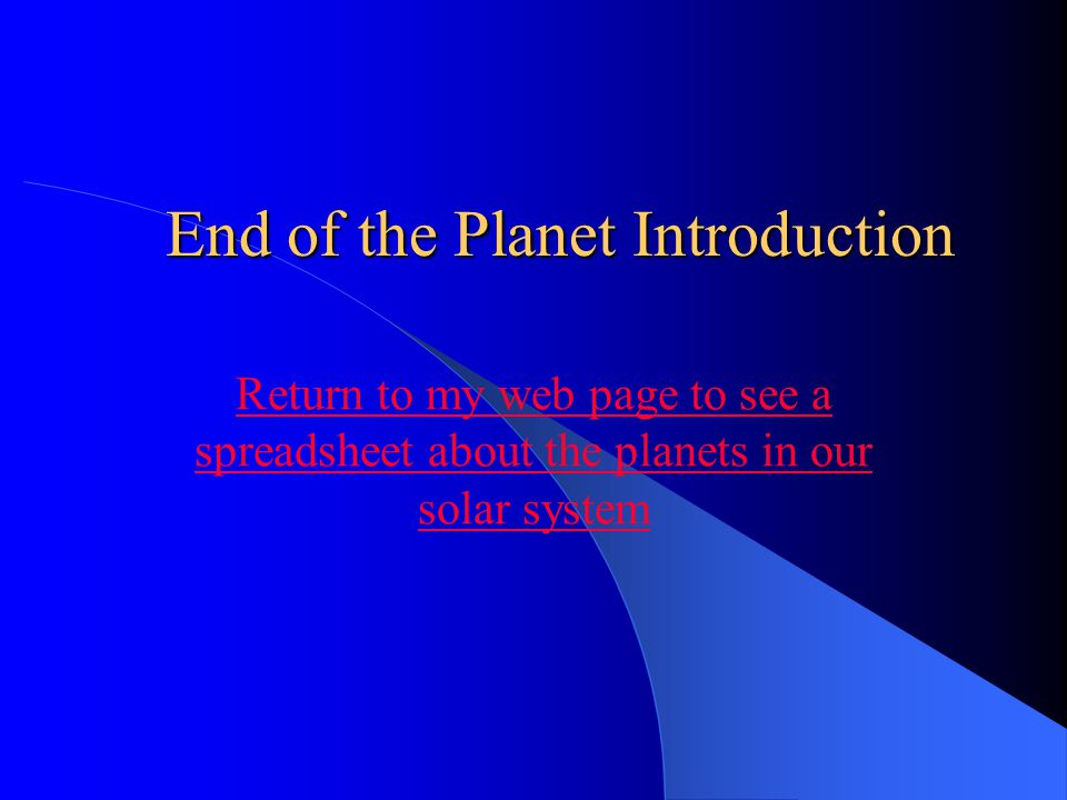 End of the Planet Introduction Return to my web page to see a spreadsheet about the planets in our solar system