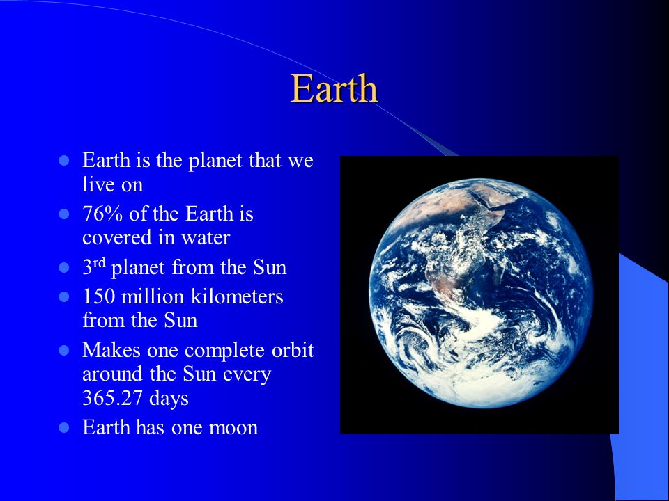 Earth Earth is the planet that we live on 76% of the Earth is covered in water 3 rd planet from the Sun 150 million kilometers from the Sun Makes one complete orbit around the Sun every days Earth has one moon