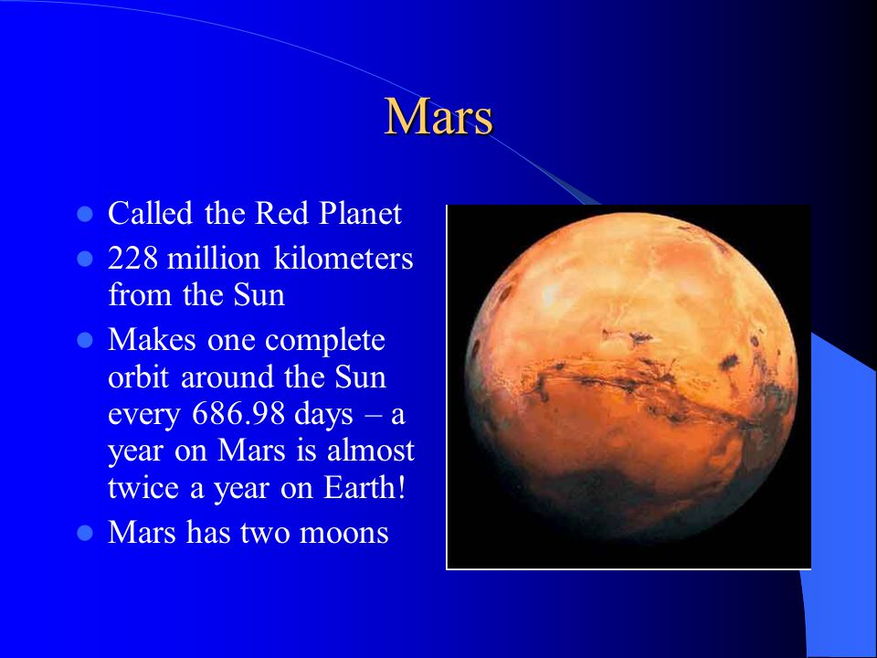 Mars Called the Red Planet 228 million kilometers from the Sun Makes one complete orbit around the Sun every days – a year on Mars is almost twice a year on Earth.