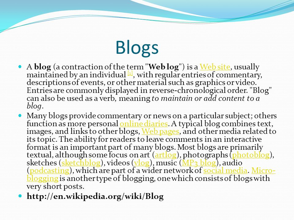 Blogs A blog (a contraction of the term Web log ) is a Web site, usually maintained by an individual [1], with regular entries of commentary, descriptions of events, or other material such as graphics or video.