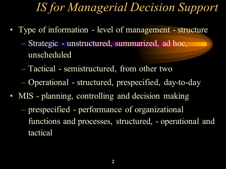 2 IS for Managerial Decision Support Type of information - level of management - structure –Strategic - unstructured, summarized, ad hoc, unscheduled –Tactical - semistructured, from other two –Operational - structured, prespecified, day-to-day MIS - planning, controlling and decision making –prespecified - performance of organizational functions and processes, structured, - operational and tactical