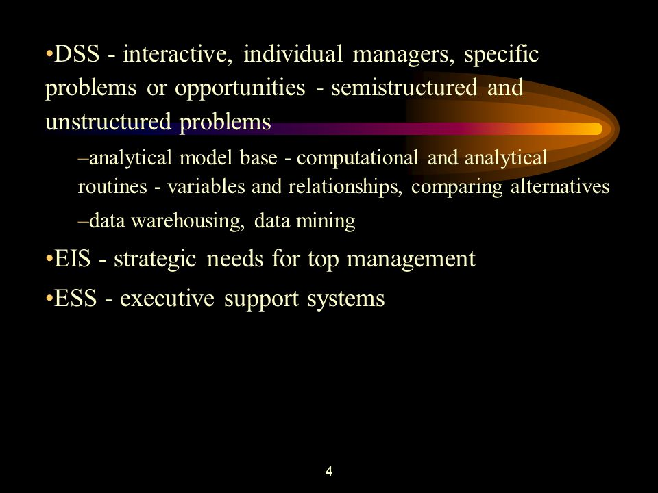 4 DSS - interactive, individual managers, specific problems or opportunities - semistructured and unstructured problems –analytical model base - computational and analytical routines - variables and relationships, comparing alternatives –data warehousing, data mining EIS - strategic needs for top management ESS - executive support systems