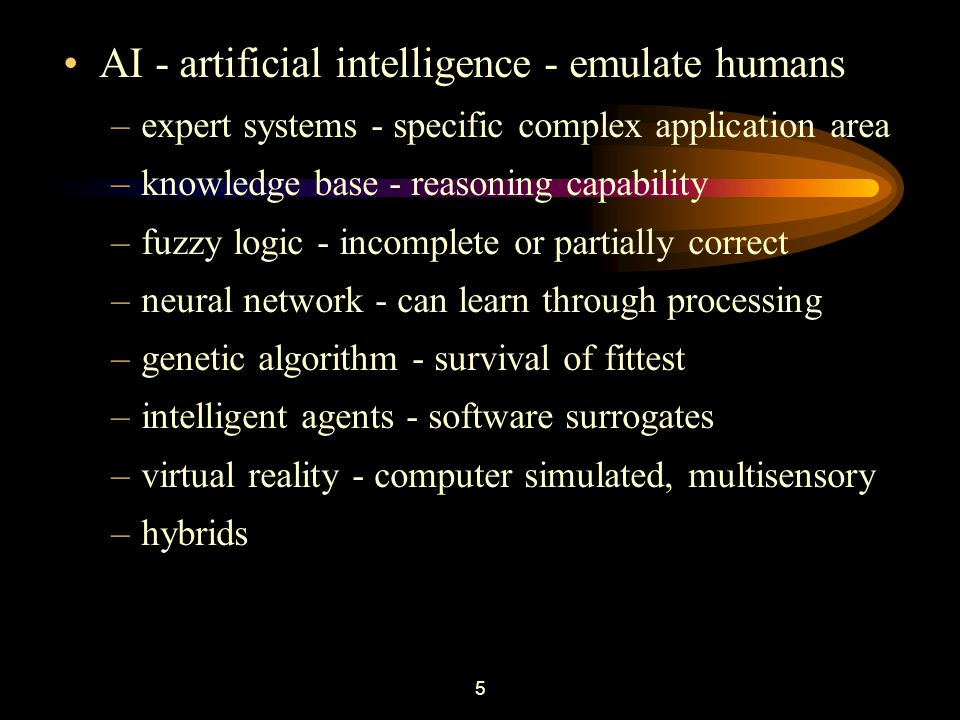 5 AI - artificial intelligence - emulate humans –expert systems - specific complex application area –knowledge base - reasoning capability –fuzzy logic - incomplete or partially correct –neural network - can learn through processing –genetic algorithm - survival of fittest –intelligent agents - software surrogates –virtual reality - computer simulated, multisensory –hybrids