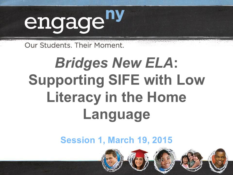 Bridges New ELA: Supporting SIFE with Low Literacy in the Home Language Session 1, March 19, 2015