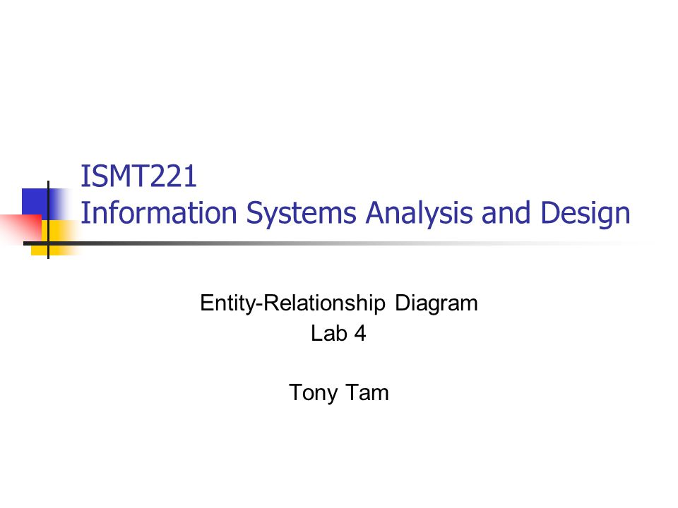 Ismt221 Information Systems Analysis And Design Entity Relationship Diagram Lab 4 Tony Tam Ppt Download