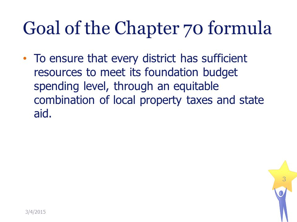 Goal of the Chapter 70 formula 3 To ensure that every district has sufficient resources to meet its foundation budget spending level, through an equitable combination of local property taxes and state aid.