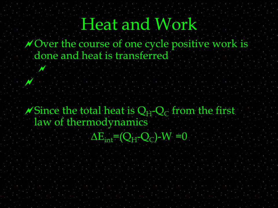 Heat and Work  Over the course of one cycle positive work is done and heat is transferred    Since the total heat is Q H -Q C from the first law of thermodynamics  E int =(Q H -Q C )-W =0