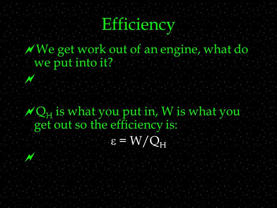 Efficiency  We get work out of an engine, what do we put into it.