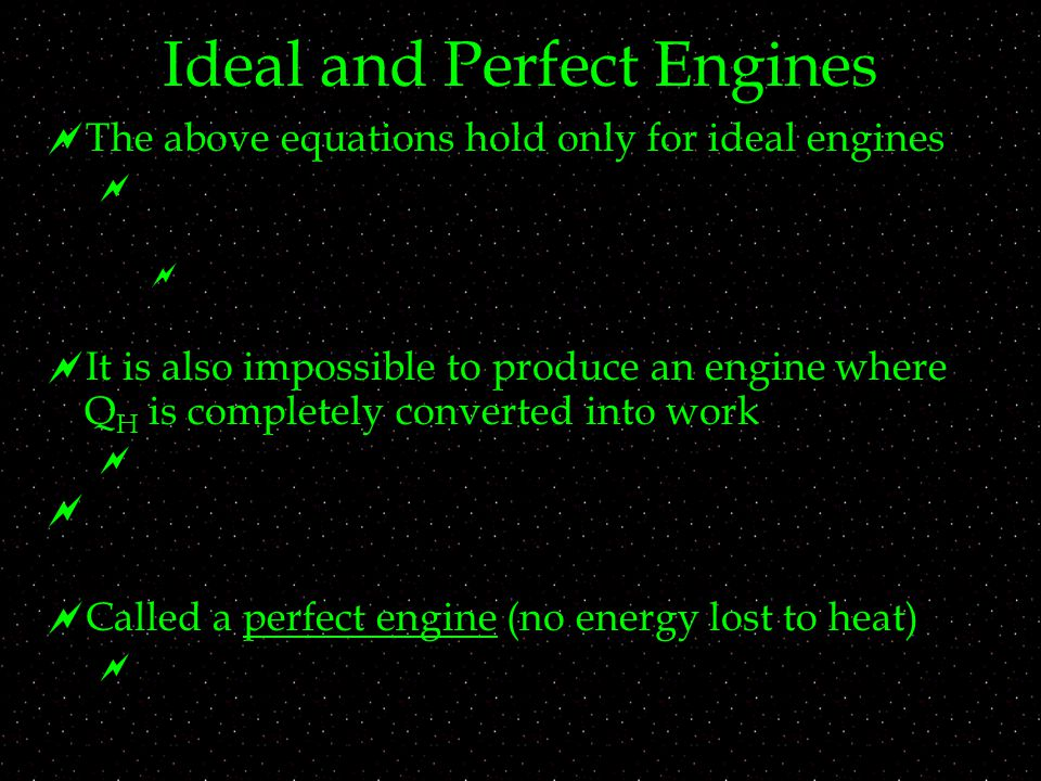 Ideal and Perfect Engines  The above equations hold only for ideal engines     It is also impossible to produce an engine where Q H is completely converted into work    Called a perfect engine (no energy lost to heat) 