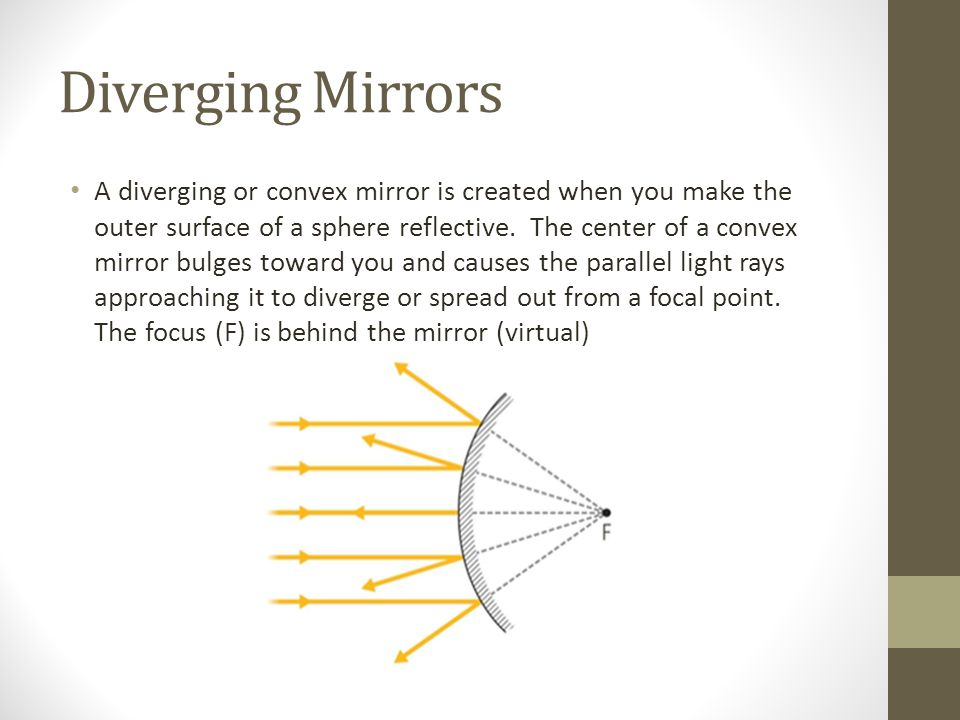 Diverging Mirrors A diverging or convex mirror is created when you make the outer surface of a sphere reflective.