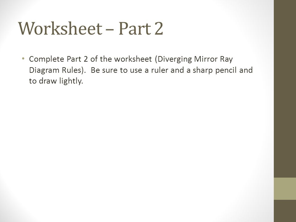 Worksheet – Part 2 Complete Part 2 of the worksheet (Diverging Mirror Ray Diagram Rules).