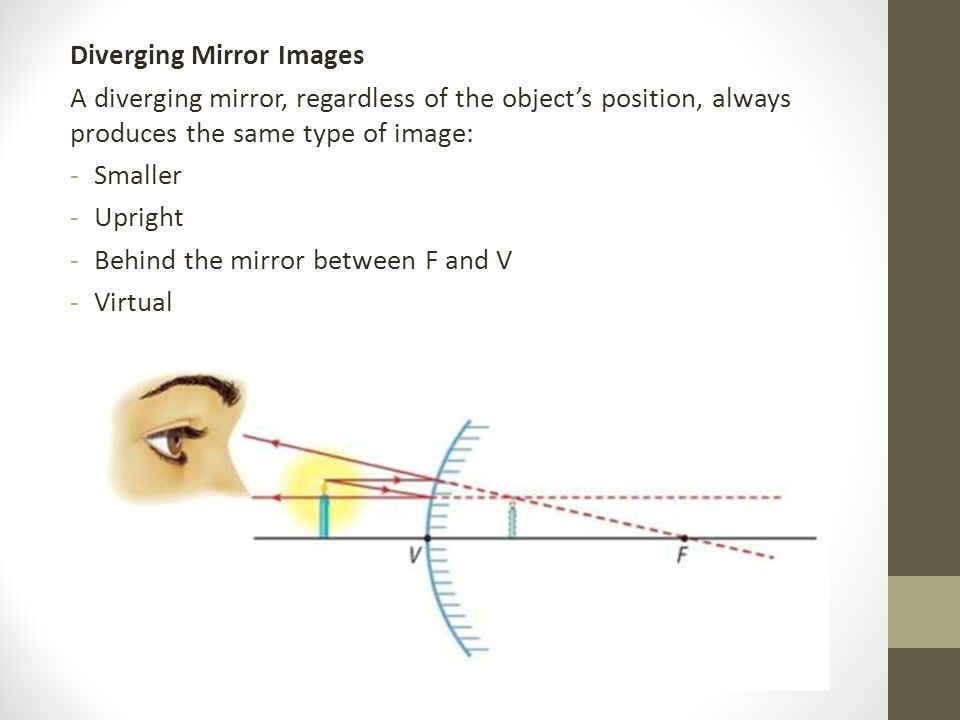 Diverging Mirror Images A diverging mirror, regardless of the object's position, always produces the same type of image: -Smaller -Upright -Behind the mirror between F and V -Virtual
