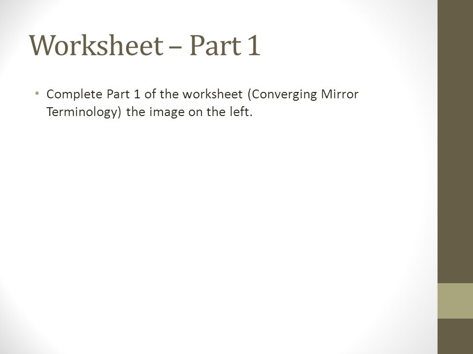 Worksheet – Part 1 Complete Part 1 of the worksheet (Converging Mirror Terminology) the image on the left.