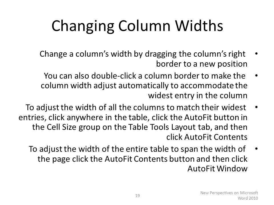 Changing Column Widths Change a column's width by dragging the column's right border to a new position You can also double-click a column border to make the column width adjust automatically to accommodate the widest entry in the column To adjust the width of all the columns to match their widest entries, click anywhere in the table, click the AutoFit button in the Cell Size group on the Table Tools Layout tab, and then click AutoFit Contents To adjust the width of the entire table to span the width of the page click the AutoFit Contents button and then click AutoFit Window New Perspectives on Microsoft Word