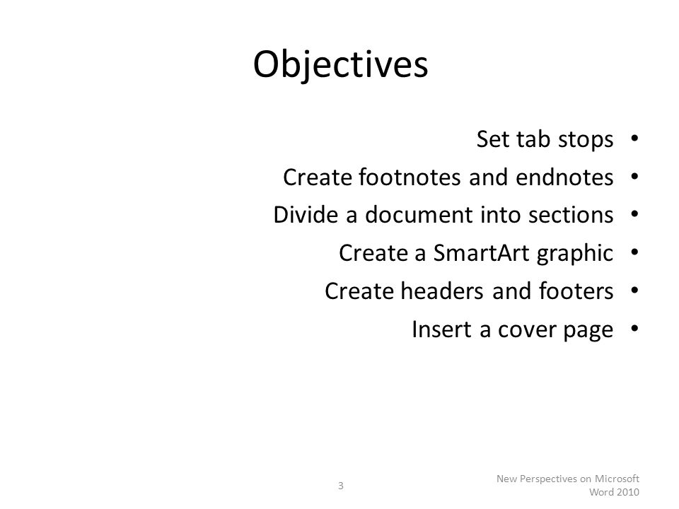 Objectives Set tab stops Create footnotes and endnotes Divide a document into sections Create a SmartArt graphic Create headers and footers Insert a cover page New Perspectives on Microsoft Word