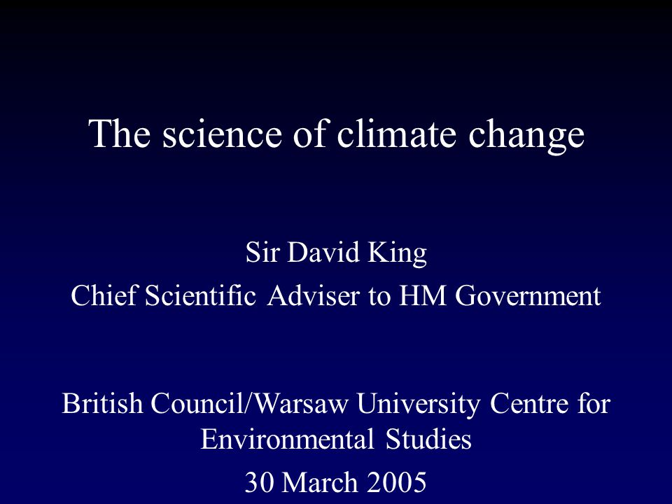 The science of climate change Sir David King Chief Scientific Adviser to HM Government British Council/Warsaw University Centre for Environmental Studies 30 March 2005