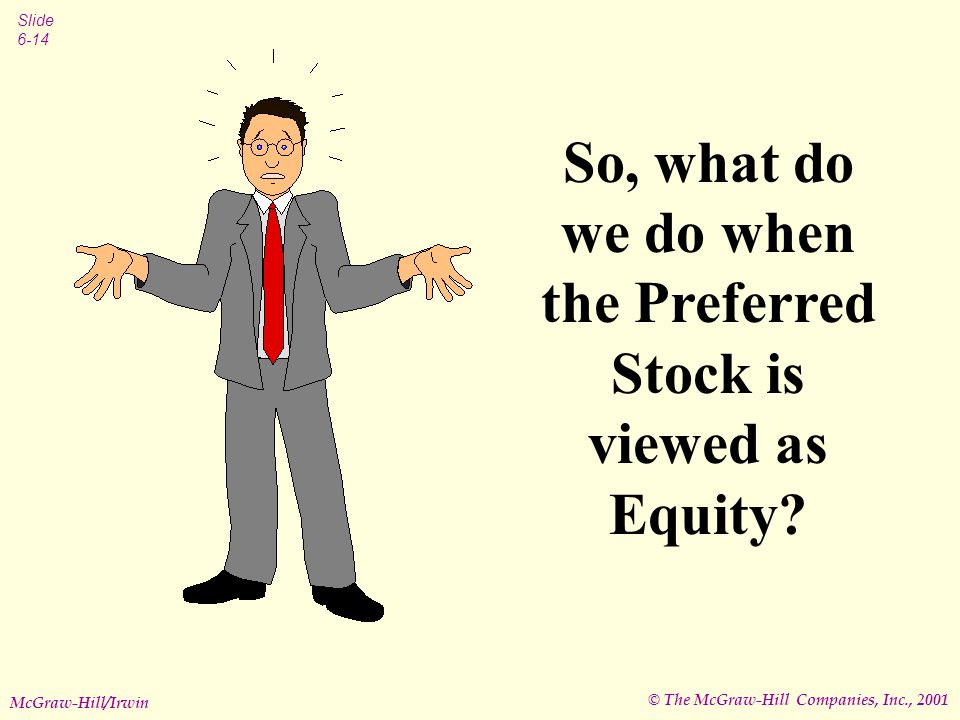 © The McGraw-Hill Companies, Inc., 2001 Slide 6-14 McGraw-Hill/Irwin So, what do we do when the Preferred Stock is viewed as Equity