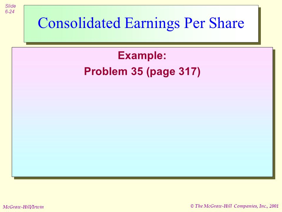© The McGraw-Hill Companies, Inc., 2001 Slide 6-24 McGraw-Hill/Irwin Consolidated Earnings Per Share Example: Problem 35 (page 317) Example: Problem 35 (page 317)