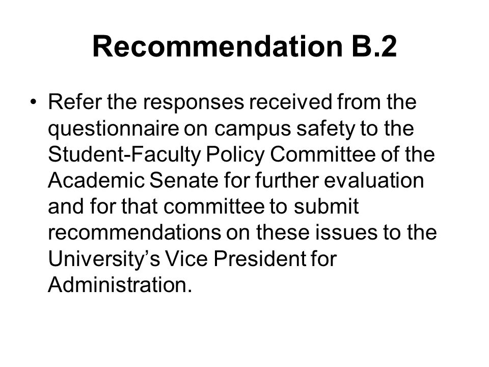 Recommendation B.2 Refer the responses received from the questionnaire on campus safety to the Student-Faculty Policy Committee of the Academic Senate for further evaluation and for that committee to submit recommendations on these issues to the University's Vice President for Administration.