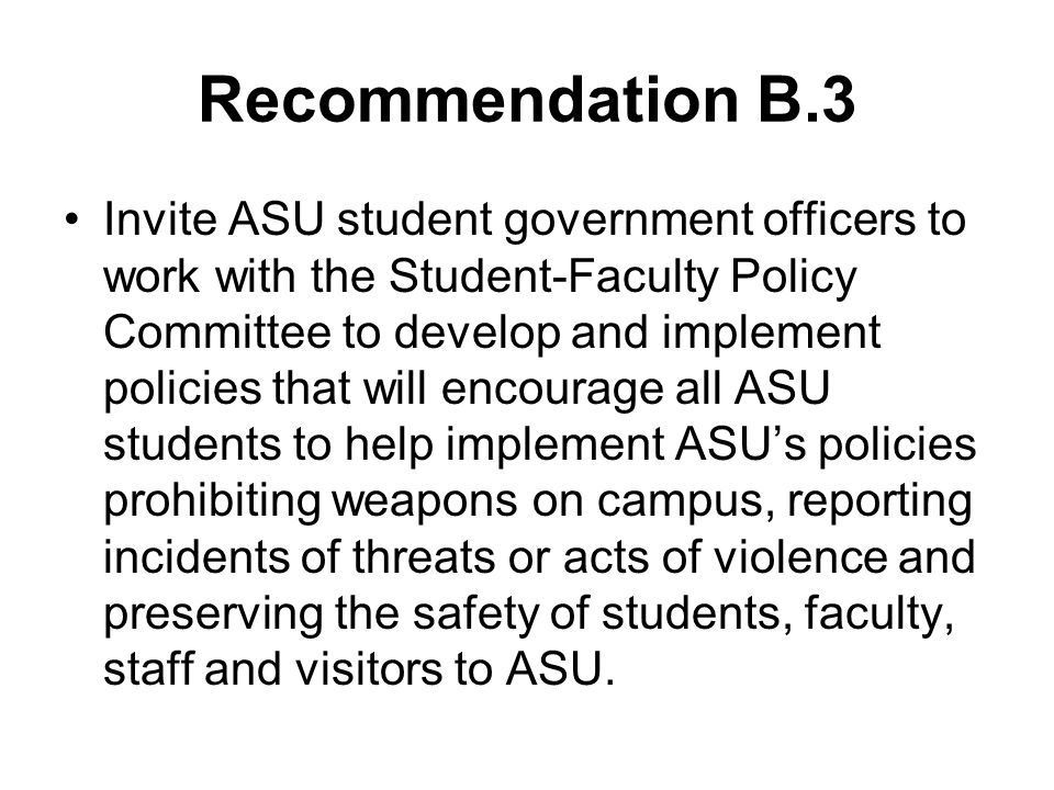 Recommendation B.3 Invite ASU student government officers to work with the Student-Faculty Policy Committee to develop and implement policies that will encourage all ASU students to help implement ASU's policies prohibiting weapons on campus, reporting incidents of threats or acts of violence and preserving the safety of students, faculty, staff and visitors to ASU.