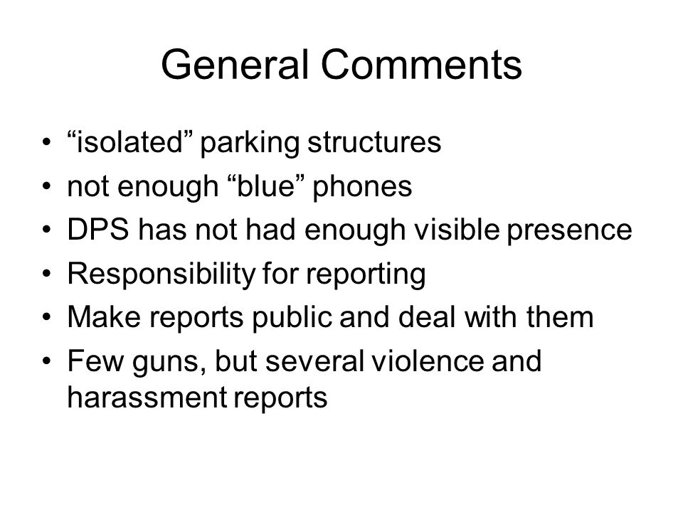 General Comments isolated parking structures not enough blue phones DPS has not had enough visible presence Responsibility for reporting Make reports public and deal with them Few guns, but several violence and harassment reports