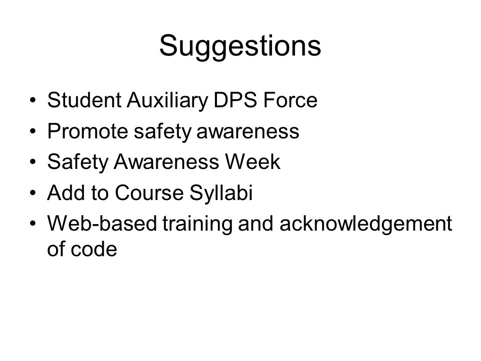 Suggestions Student Auxiliary DPS Force Promote safety awareness Safety Awareness Week Add to Course Syllabi Web-based training and acknowledgement of code